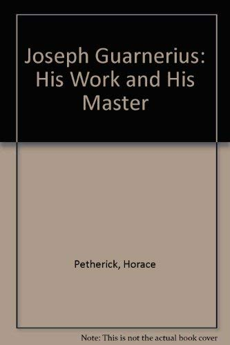 Joseph Guarnerius: His Work and His Master: Petherick, Horace
