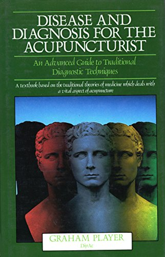 Disease and Diagnosis for the Acupuncturist: An Advanced Guide to Traditional Diagnostic Techniques