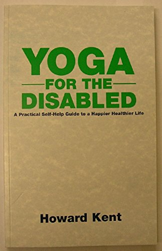 Yoga for the Disabled: A Practical Self-help Guide to a Happier Healthier Life: Kent, Howard