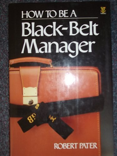 How to be a Black Belt Manager: Martial Arts and the Art of Managing People: Peter, Robert