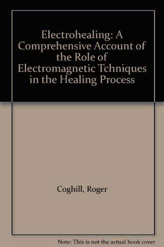 Electrohealing: A Comprehensive Account of the Role of Electromagnetic Tchniques in the Healing ...