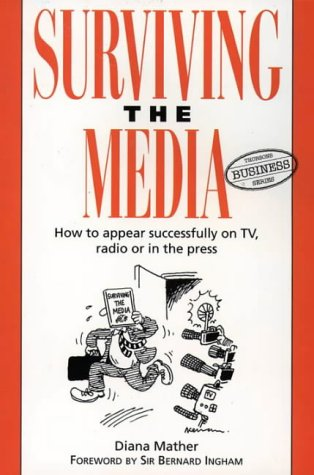 Surviving the Media: How to Appear Successfully on TV, Radio or in the Press (Thorsons Business): ...