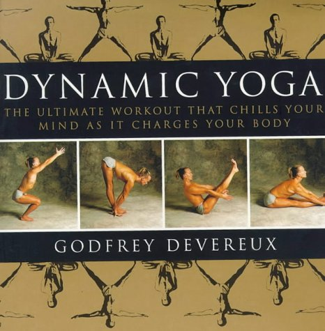 Dynamic Yoga: The Ultimate Workout that Chills Your Mind as it Charges Your Body: Godfrey Devereux;...