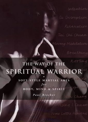 The Way Of The Spiritual Warrior: Improving Mind, Body, And Spirit With The Soft Martial-Arts Sty...