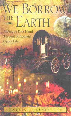 WE BORROW THE EARTH: An Intimate Portrait of the Gypsy Shamanic Tradition and Culture: Lee, Patrick...