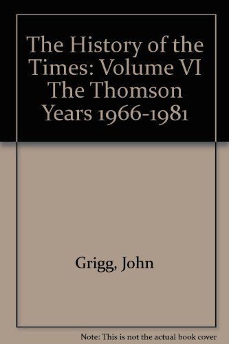 The History of the Times: Volume VI The Thomson Years 1966-1981: Grigg, John