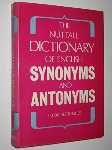 The Nuttall Dictionary of English Synonyms and Antonyms. 12,000 Words Showing 100,000 Parallel Ex...