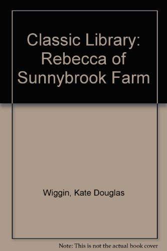 Classic Library: Rebecca of Sunnybrook Farm: KATE DOUGLAS WIGGIN