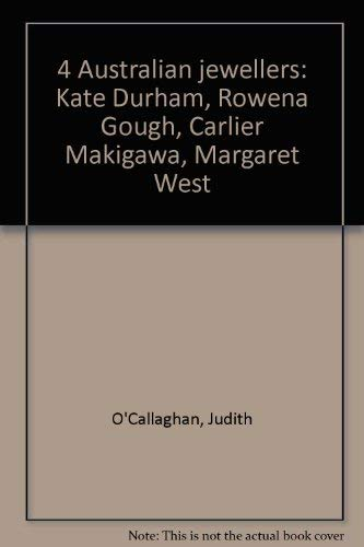 4 Australian jewellers: Kate Durham, Rowena Gough, Carlier Makigawa, Margaret West (9780724101252) by O'Callaghan, Judith