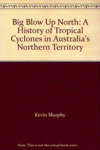 Big Blow Up North: A History of Tropical Cyclones in Australia's Northern Territory: Kevin ...