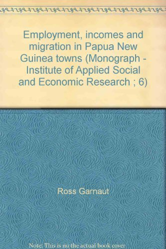 Employment, incomes and migration in Papua New Guinea towns: Garnaut, Ross; Michael Wright; Richard...