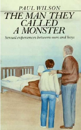 The Man They Called a Monster: Sexual Experiences Between Men and Boys (0726992828) by Paul Wilson