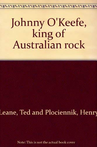 Johnny O'Keefe: King of Australian Rock: Leane, Ted and
