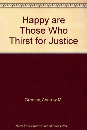 Happy Are Those Who Thirst for Justice: Greeley, Andrew M.
