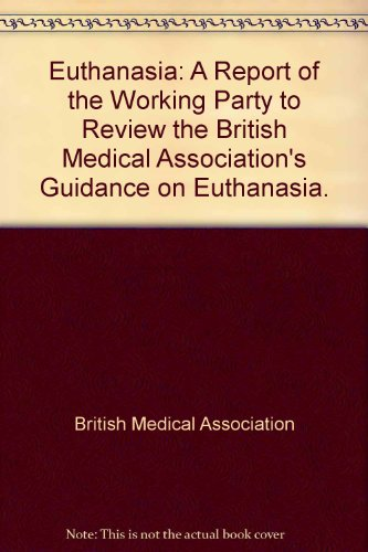 Euthanasia: A Report of the Working Party to Review the British Medical Association's Guidance...