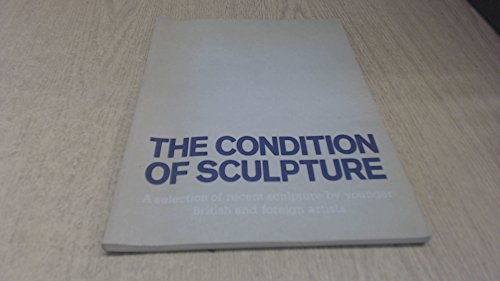 9780728700543: The condition of sculpture: A selection of recent sculpture by younger British and foreign artists : [catalogue of an exhibition held at the] Hayward Gallery, London, 29 May-13 July 1975