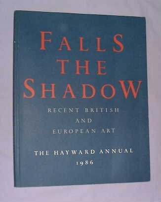 Falls The Shadow - Recent British And European Art - The Hayward Annual 1986 (The Hayward Annual ...