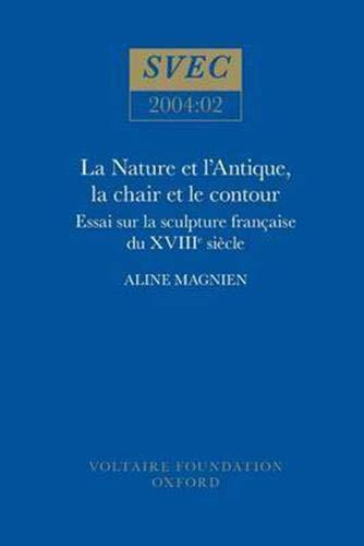 La Nature Et L Antique, La Chair Et Le Contour: Essai Sur La Sculpture Francaise Du XVIIIe Siecle (...