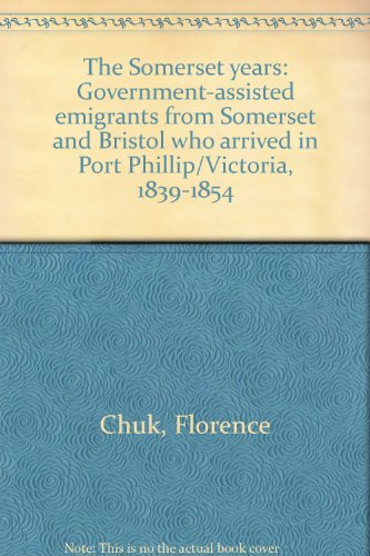 9780731601363: The Somerset years: Government-assisted emigrants from Somerset and Bristol who arrived in Port Phillip/Victoria, 1839-1854