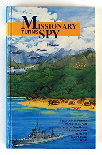 9780731670451: Missionary Turns Spy: Pastor A. P. H. Freund's Story of His Service with the New Guinea Coast Watchers in the War Against Japan, 1942 - 1943