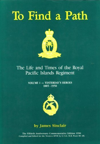 To Find a Path. The Life and Times of the Royal Pacific Islands Regiment. Volume 1 - Yesterday's ...
