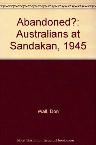 Abandoned?: Australians at Sandakan, 1945: Wall, Don
