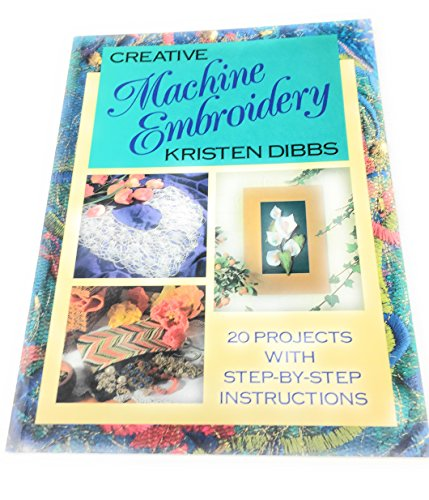 Creative Machine Embroidery: 20 Projects With Step-By-Step Instructions: Dibbs, Kristen