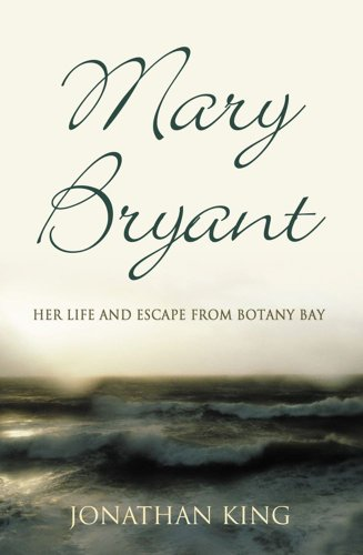 Mary Bryant: Her Life and Escape from Botany Bay: KING, JONATHAN