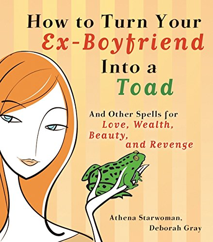 9780732257095: How to Turn Your Ex-Boyfriend into a Toad: And Other Spells for Love, Wealth, Beauty, and Revenge