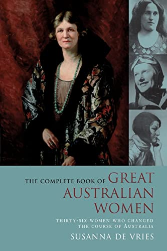 The Complete Book of Great Australian Women: Thirty-six Women Who Changed the Course of Australia: ...