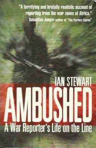 Ambushed: A War Reporter's Life on the Line: Ian Stewart