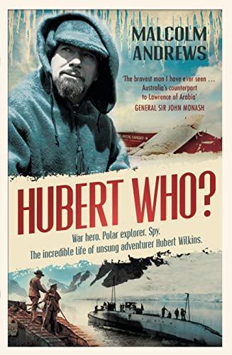 9780733323003: Hubert Who? War Hero, Polar Explorer, Spy: The Incredible Life of Unsung Adventurer Hubert Wilkins