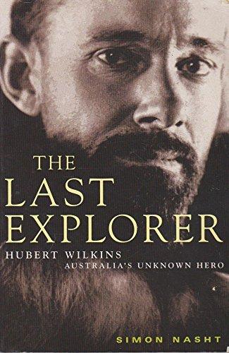 The Last Explorer : Hubert Wilkins Australia's Unknown Hero: Nasht, Simon