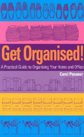 Get Organised - A Practical Guide to Organising Your Home and Office: Carol Posener