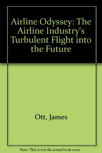Airline Odyssey : The Airline Industry's Turbulent Flight into the Future: James Ott; Raymond ...