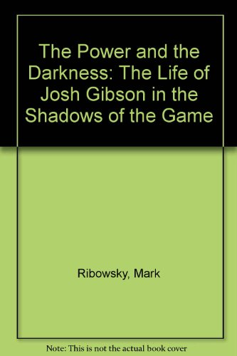 The Power and the Darkness: The Life of Josh Gibson in the Shadows of the Game: Ribowsky, Mark