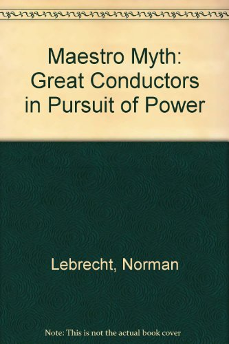 9780735100930: Maestro Myth: Great Conductors in Pursuit of Power