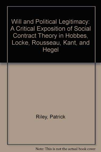 Will and Political Legitimacy: A Critical Exposition of Social Contract Theory in Hobbes, Locke, Rousseau, Kant, and Hegel (0735102317) by Riley, Patrick