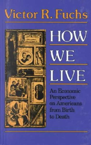 How We Live: An Economic Perspection on Americans from Birth to Death: Victor R. Fuchs