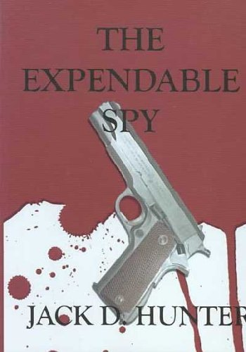 The Expendable Spy: Hunter, Jack D.