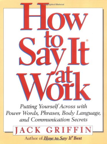 9780735200128: How to Say it at Work: Putting Yourself Across with Power Words, Phrases, Convincing Body Language, and Communication Secrets