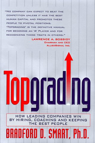 Topgrading: How Leading Companies Win by Hiring, Coaching and Keeping the Best People: Smart Ph.D.,...