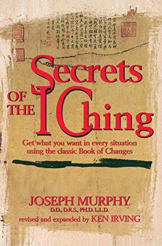 Secrets of the I Ching Get What You Want in Every Situation Using the Classic Bookof Changes