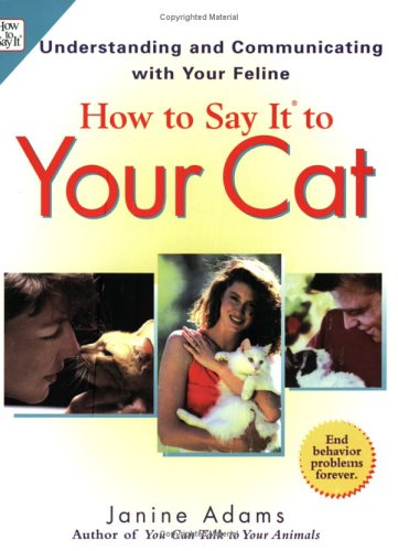 How To Say It to Your Cat: Understanding and Communicating with Your Feline: Adams, Janine