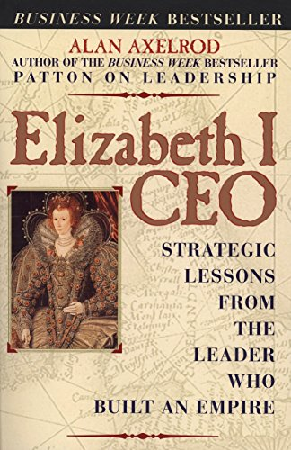 Elizabeth I CEO: Strategic Lessons from the Leader Who Built an Empire (0735203571) by Alan Axelrod Ph.D.