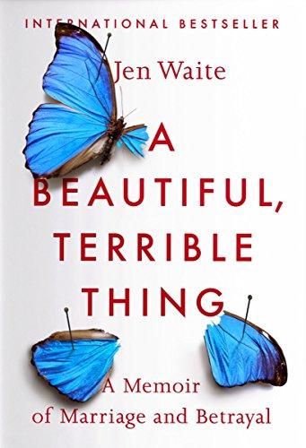 A Beautiful, Terrible Thing: A Memoir of Marriage and Betrayal: Jen Waite