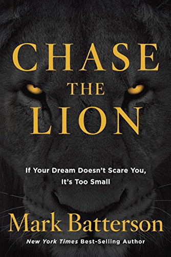 Chase the Lion: If Your Dream Doesn't Scare You, it's Too Small: Mark Batterson