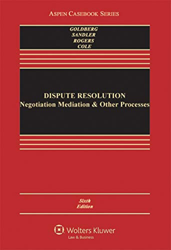 Dispute Resolution: Negotiation Mediation & Other Processes, Sixth Edition: Stephen B. Goldberg