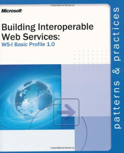 Building Interoperable Web Services using the WS-I Basic Profile 1.0 (Patterns & Practices): ...
