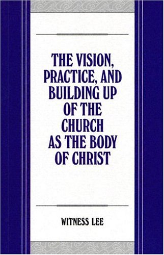 The Vision, Practice, and Building up of the Church as the Body of Christ: Witness Lee